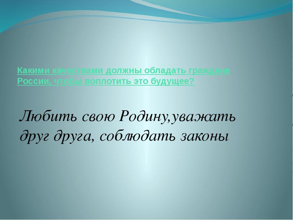 Какими качествами должны обладать граждане России, чтобы воплотить это будуще...