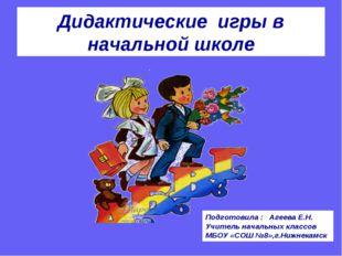 Дидактические игры в начальной школе Подготовила : Агеева Е.Н. Учитель началь