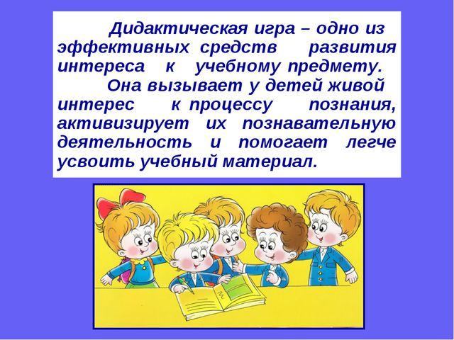 Дидактическая игра – одно из эффективных средств развития интереса к учебном...