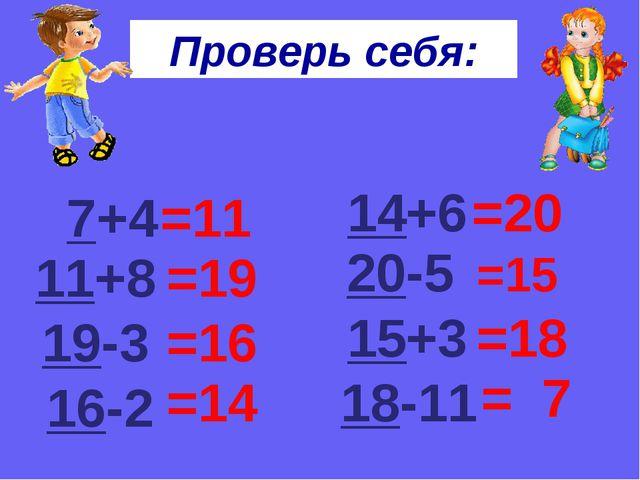 Проверь себя: 7+4 =11 11+8 =19 19-3 =16 16-2 =14 14+6 =20 20-5 =15 15+3 =18 1...