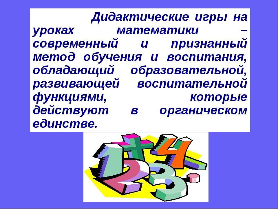 Дидактические игры на уроках математики – современный и признанный метод обу...