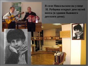 В селе Никольском на улице Н. Рубцова открыт дом-музей поэта (в здании бывшег