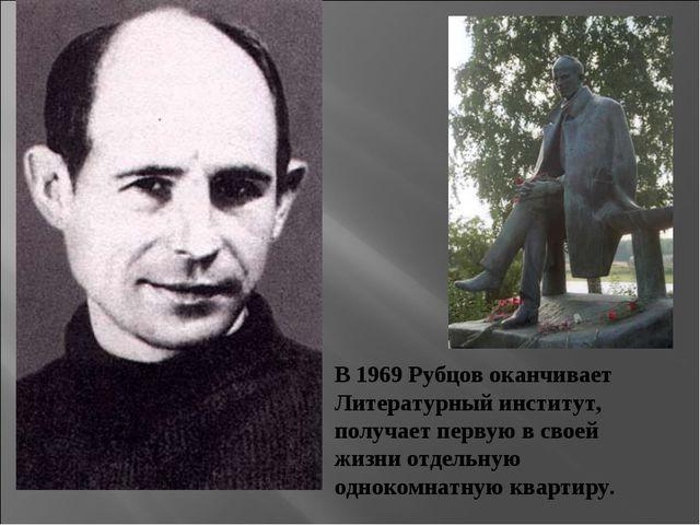 В 1969 Рубцов оканчивает Литературный институт, получает первую в своей жизни...
