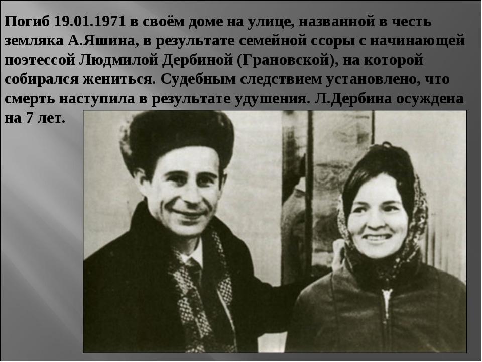 Погиб 19.01.1971 в своём доме на улице, названной в честь земляка А.Яшина, в...