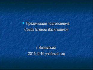Презентация подготовлена Севба Еленой Васильевной г.Вяземский 2015-2016 учебн