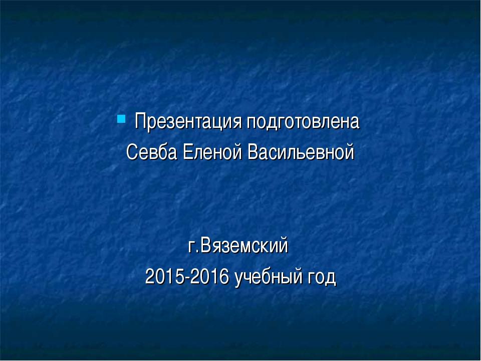 Презентация подготовлена Севба Еленой Васильевной г.Вяземский 2015-2016 учебн...