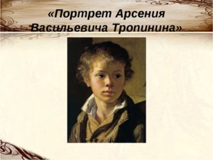 «Портрет Арсения Васильевича Тропинина»