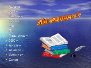 Африка – 6671 – Шөлдері – 30,3 млн +58° - Піл – Мадагаскар – 5895 – Ассаль –