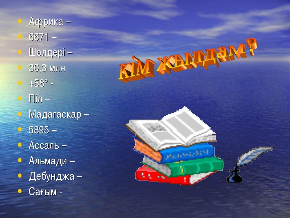 Африка – 6671 – Шөлдері – 30,3 млн +58° - Піл – Мадагаскар – 5895 – Ассаль –...