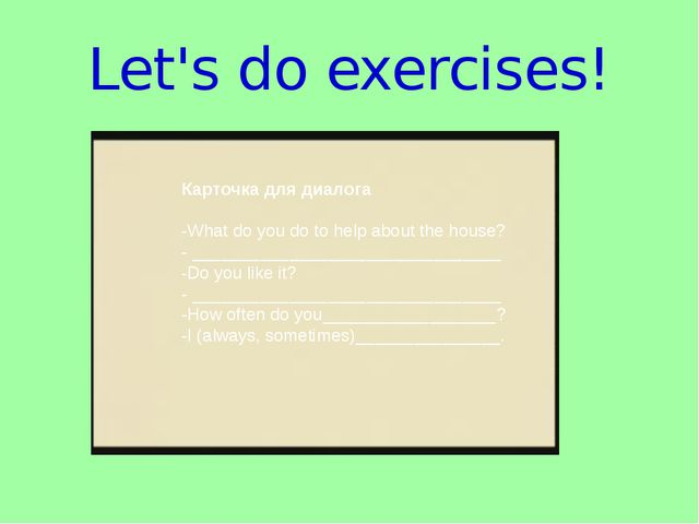 Let's do exercises! Карточка для диалога  -What do you do to help about the...