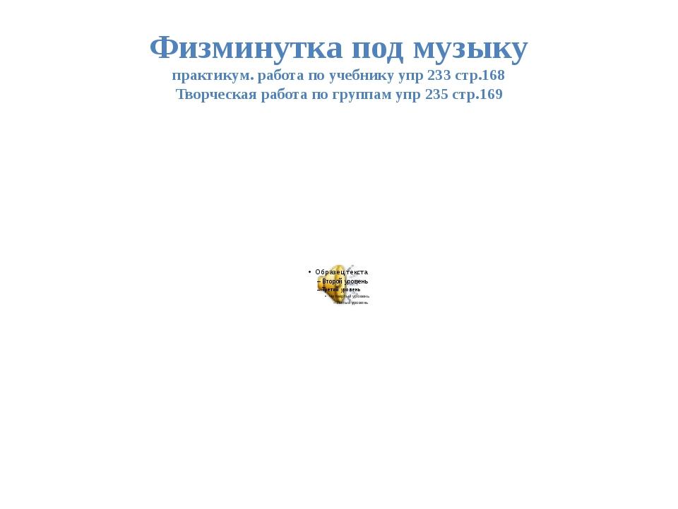 Физминутка под музыку практикум. работа по учебнику упр 233 стр.168 Творческа...
