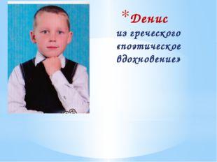 Денис из греческого «поэтическое вдохновение»