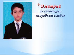 Дмитрий из греческого «народная слава»