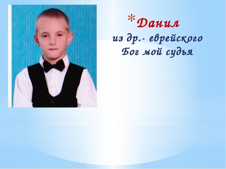 Данил из др.- еврейского Бог мой судья