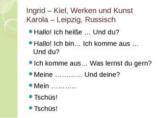 Ingrid – Kiel, Werken und Kunst Karola – Leipzig, Russisch Hallo! Ich heiße …