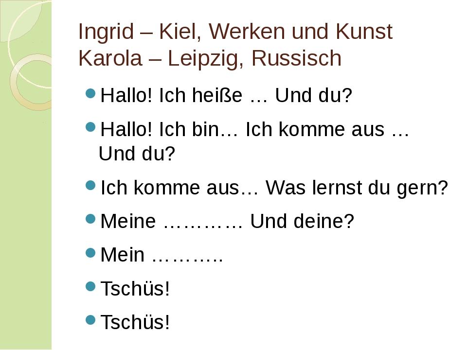 Ingrid – Kiel, Werken und Kunst Karola – Leipzig, Russisch Hallo! Ich heiße …...