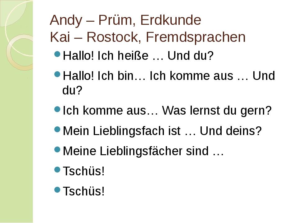 Andy – Prüm, Erdkunde Kai – Rostock, Fremdsprachen Hallo! Ich heiße … Und du?...