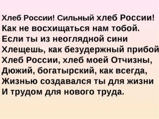 Хлеб России! Сильный хлеб России! Как не восхищаться нам тобой. Если ты из н