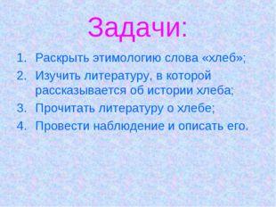 Задачи: Раскрыть этимологию слова «хлеб»; Изучить литературу, в которой расск