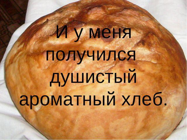 И у меня получился душистый ароматный хлеб.