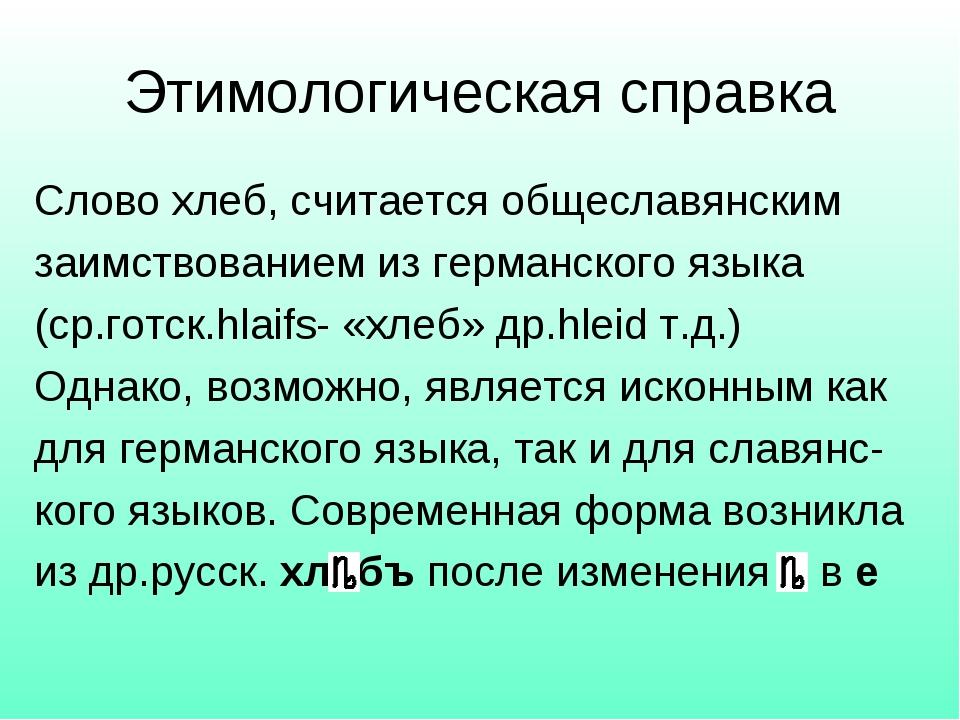 Этимологическая справка Слово хлеб, считается общеславянским заимствованием и...