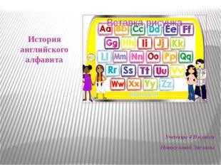 История английского алфавита Ученицы 4 В класса Новоселовой Эвелины