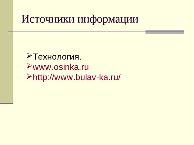 Источники информации Технология. www.osinka.ru http://www.bulav-ka.ru/