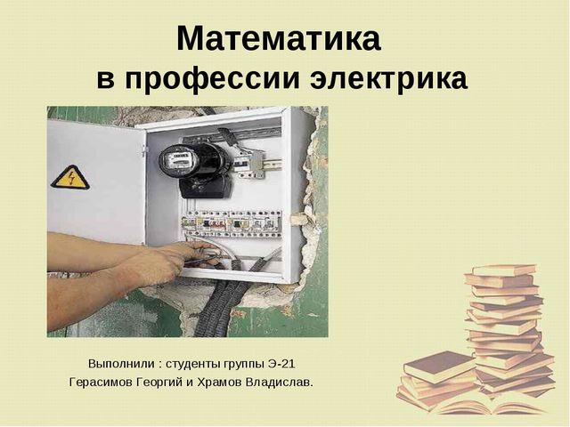 Математика в профессии электрика Выполнили : студенты группы Э-21 Герасимов Г...