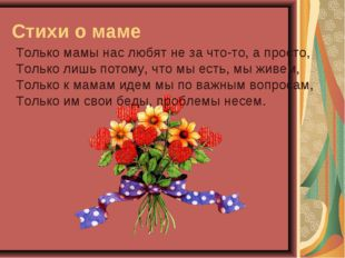 Стихи о маме Только мамы нас любят не за что-то, а просто, Только лишь потому