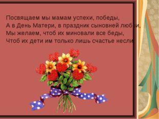 Посвящаем мы мамам успехи, победы, А в День Матери, в праздник сыновней любви