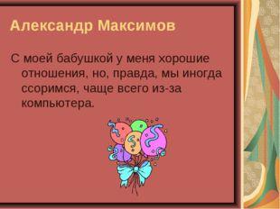 Александр Максимов С моей бабушкой у меня хорошие отношения, но, правда, мы и