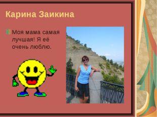 Карина Заикина Моя мама самая лучшая! Я её очень люблю.