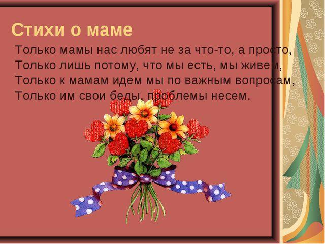 Стихи о маме Только мамы нас любят не за что-то, а просто, Только лишь потому...