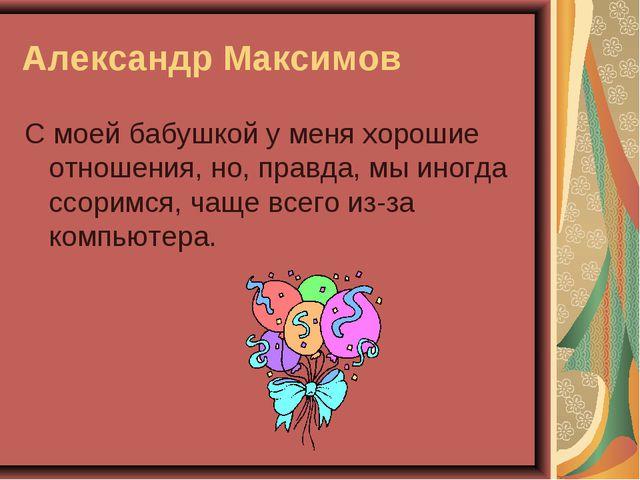 Александр Максимов С моей бабушкой у меня хорошие отношения, но, правда, мы и...