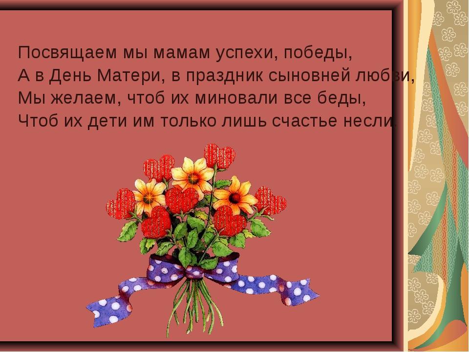 Посвящаем мы мамам успехи, победы, А в День Матери, в праздник сыновней любви...