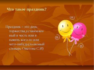 Что такое праздник? Праздник – это день торжества,установленный в честь или в