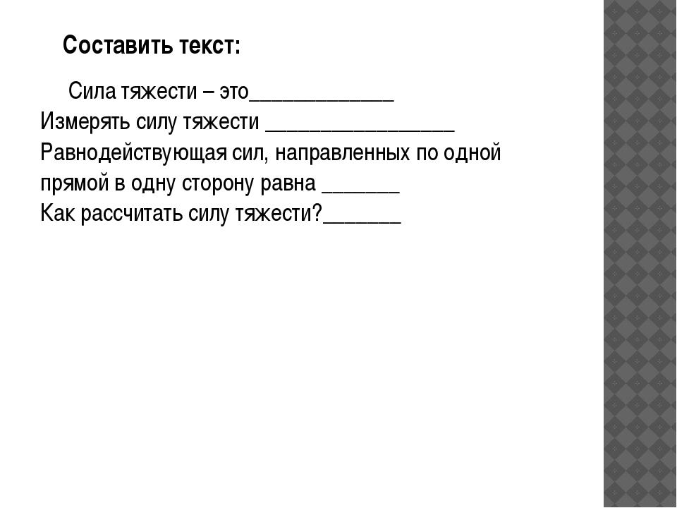 Составить текст: Сила тяжести – это_____________ Измерять силу тяжести _____...