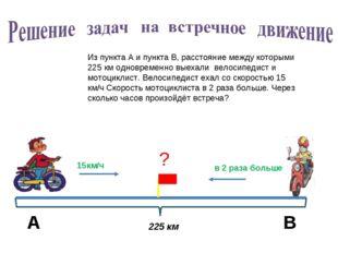 Из пункта А и пункта В, расстояние между которыми 225 км одновременно выехали
