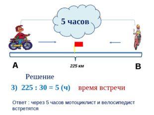 30 км/ч Решение 3) 225 : 30 = 5 (ч) время встречи 5 часов В А Ответ : через 5