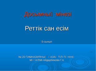 Досымның мінезі Реттік сан есім 5-сынып № 20 ГИМНАЗИЯНЫҢ ҚАЗАҚ ТІЛІ ПӘНІНІҢ М