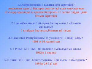 1.«Антропология» ғылымы нені зерттейді? жерленген адам сүйектерін зерттеу арқ