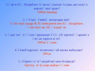 1.Қай ж Н.Ә.Назарбаев Ақмола қаласын Астана деп атауға жарлық шығарды? 1998ж
