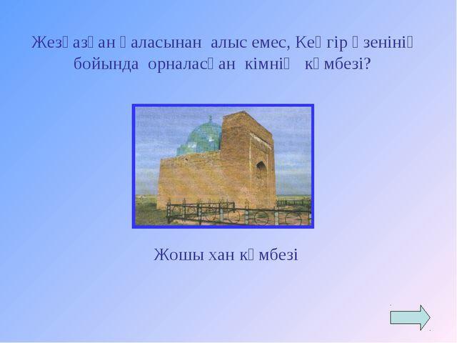 Жезқазған қаласынан алыс емес, Кеңгір өзенінің бойында орналасқан кімнің күм...