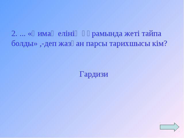 2. ... «Қимақ елінің құрамында жеті тайпа болды» ,-деп жазған парсы тарихшысы...