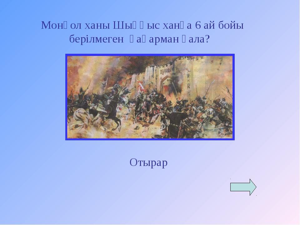 Монғол ханы Шыңғыс ханға 6 ай бойы берілмеген қаһарман қала? Отырар