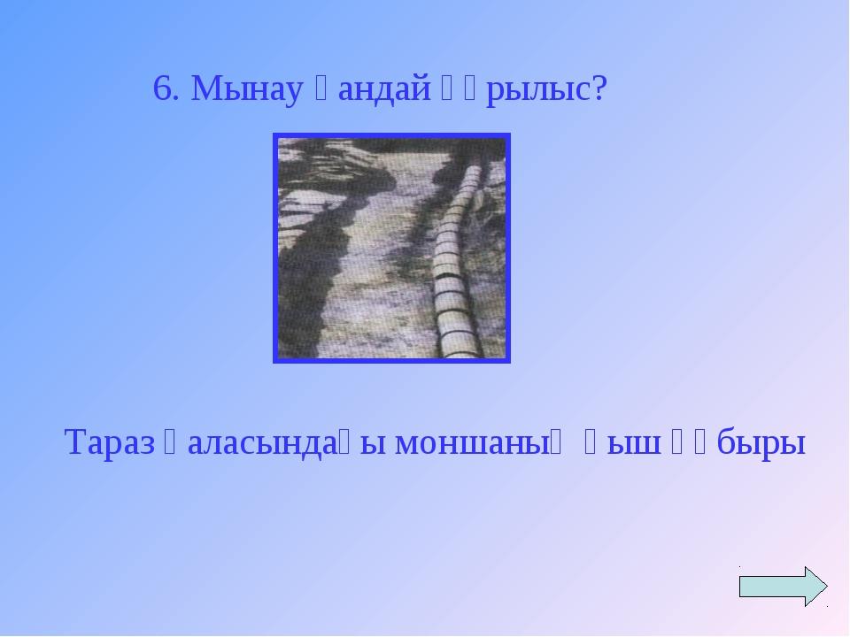 6. Мынау қандай құрылыс? Тараз қаласындағы моншаның қыш құбыры