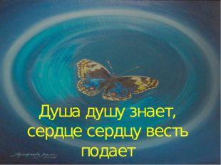 Душа душу знает, сердце сердцу весть подает
