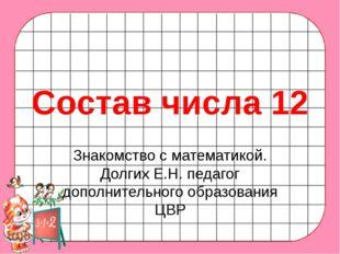 Состав числа 12 Знакомство с математикой. Долгих Е.Н. педагог дополнительного