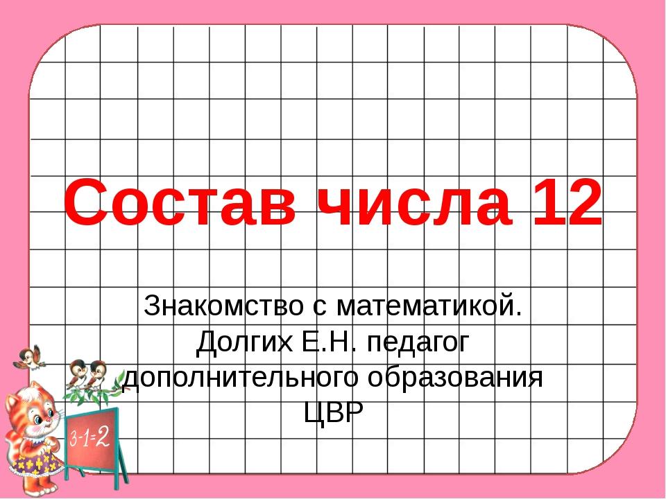 Состав числа 12 Знакомство с математикой. Долгих Е.Н. педагог дополнительного...