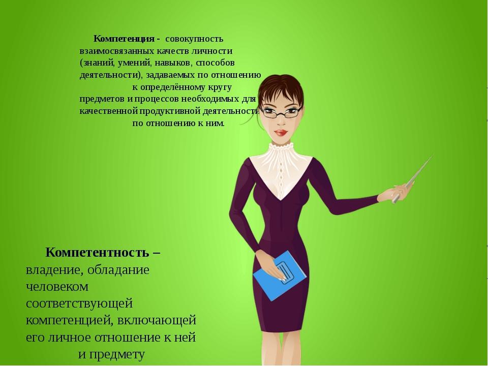 Компетенция - совокупность взаимосвязанных качеств личности (знаний, умений,...